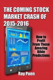 The Coming Stock Market Crash of 2015-2016: How to Profit from these Amazing Bible Predictions ebook by Ray Puen