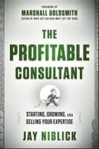 The Profitable Consultant ebook by Jay Niblick,Marshall Goldsmith