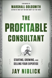 The Profitable Consultant - Starting, Growing, and Selling Your Expertise ebook by Jay Niblick,Marshall Goldsmith