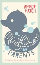 Mindfulness for Parents: Finding Your Way to a Calmer, Happier Family eBook by Amber  Hatch