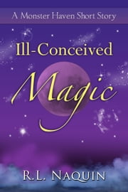 Ill-Conceived Magic: A Monster Haven Short Story ebook by R.L. Naquin