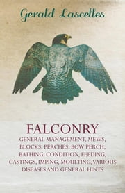 Falconry - General Management, Mews, Blocks, Perches, Bow Perch, Bathing, Condition, Feeding, Castings, Imping, Moulting, Various Diseases and General ebook by Gerald Lascelles
