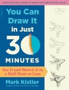You Can Draw It in Just 30 Minutes - See It and Sketch It in a Half-Hour or Less ebook by Mark Kistler