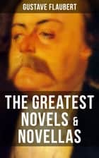 The Greatest Novels & Novellas of Gustave Flaubert - Including His Greatest Works like Sentimental Education, November, A Simple Heart, Herodias and more ebook by Eleanor Marx-Aveling, Gustave Flaubert
