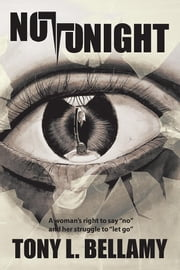 "Not Tonight - A Woman's Right to Say ""No"" and Her Struggle to ""Let Go"". ebook by Tony L. Bellamy"