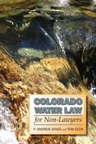 Colorado Water Law for Non-Lawyers ebook by P. Andrew Jones, Tom Cech