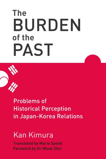 The Burden of the Past - Problems of Historical Perception in Japan-Korea Relations ebook by Kan Kimura