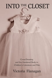 Into the Closet - Cross-Dressing and the Gendered Body in Children's Literature and Film ebook by Victoria Flanagan