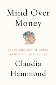 Mind over Money - The Psychology of Money and How to Use It Better ebook by Claudia Hammond