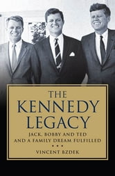 The Kennedy Legacy - Jack, Bobby and Ted and a Family Dream Fulfilled ebook by Vincent Bzdek