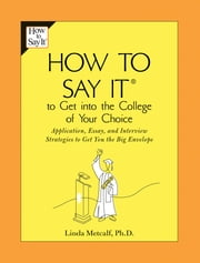 How to Say It to Get Into the College of Your Choice - Application, Essay, and Interview Strategies to Get You theBig Envelope ebook by Linda Metcalf