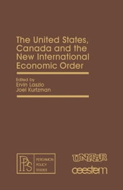 The United States, Canada and the New International Economic Order: Pergamon Policy Studies on The New International Economic Order ebook by Laszlo, Ervin
