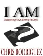 I Am: Discovering Your Identity In Christ ebook by Chris Rodriguez