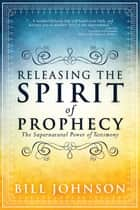 Releasing the Spirit of Prophecy - The Supernatural Power of Testimony ebook by Bill Johnson