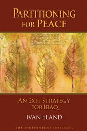 Partitioning for Peace: An Exit Strategy for Iraq ebook by Eland, Ivan