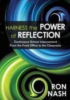 Harness the Power of Reflection - Continuous School Improvement From the Front Office to the Classroom ebook by Ronald J. Nash