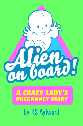 Pregnancy: Alien on Board - A Crazy Lady's Pregnancy Diary ebook by KS Aylward