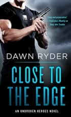 Close to the Edge - An Unbroken Heroes Novel ebook by Dawn Ryder