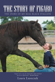 The Story of Figaro - The Story of My Real Black Stallion ebook by Laura Luszczek