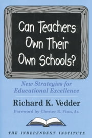 Can Teachers Own Their Own Schools? - New Strategies for Educational Excellence ebook by Richard K. Vedder,Chester E. Finn, Jr.