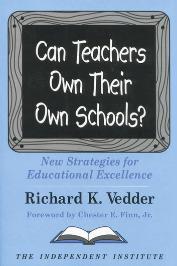 Can Teachers Own Their Own Schools? - New Strategies for Educational Excellence ebook by Richard K. Vedder