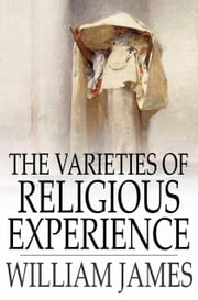 The Varieties Of Religious Experience: A Study In Human Nature - A Study In Human Nature ebook by William James