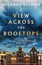 A View Across the Rooftops - An epic, heart-wrenching and gripping World War Two historical novel eBook by Suzanne Kelman