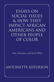 Essays on Social Issues & How They Impact African Americans and Other People of Color - Law, Literature, and Social Work ebook by Antonette Jefferson