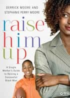Raise Him Up ebook by Derrick Moore,Stephanie Perry Moore