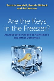 Are the Keys in the Freezer? - An Advocate's Guide for Alzheimer's and Other Dementias ebook by Patricia Woodell,Brenda Niblock,Jeri Warner