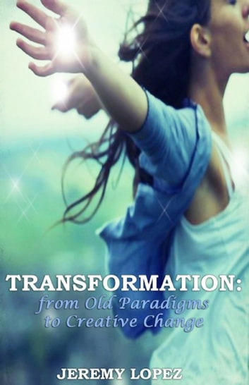 Transformation: from Old Paradigms to Creative Change ebook by Jeremy Lopez