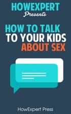 How To Talk To Your Kids About Sex ebook by HowExpert