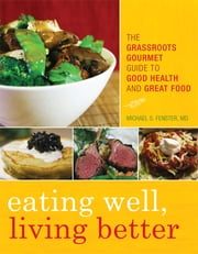 Eating Well, Living Better - The Grassroots Gourmet Guide to Good Health and Great Food ebook by Michael S. Fenster