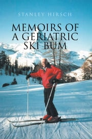 Memoirs of A Geriatric Ski Bum ebook by Stanley Hirsch