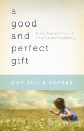 Good and Perfect Gift, A: Faith, Expectations, and a Little Girl Named Penny - Faith, Expectations, and a Little Girl Named Penny ebook by Amy Julia Becker