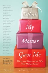 What My Mother Gave Me - Thirty-one Women on the Gifts That Mattered Most ebook by Elizabeth Benedict