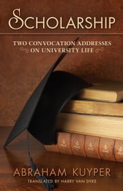 Scholarship: Two Convocation Addresses on University Life ebook by Abraham Kuyper