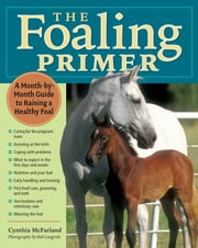 The Foaling Primer - A Step-by-Step Guide to Raising a Healthy Foal ebook by Cynthia McFarland