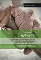 The Way to Wealth - The classic work on industry, idleness and prosperity ebook by Benjamin Franklin