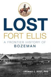 Lost Fort Ellis - A Frontier History of Bozeman ebook by Thomas C. Rust, PHD,,Dr. Harry W. Fritz