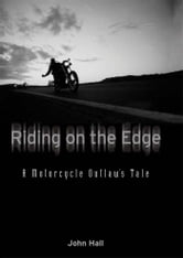 Riding on the Edge: A Motorcycle Outlaw's Tale ebook by John Hall