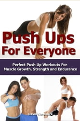 Push Ups For Everyone– Perfect Pushup Workouts for Muscle Growth, Strength and Endurance ebook by David Nordmark