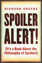 Spoiler Alert! - (It's a Book about the Philosophy of Spoilers) ebook by Richard Greene