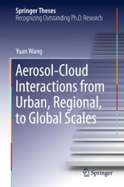 Aerosol-Cloud Interactions from Urban, Regional, to Global Scales ebook by Yuan Wang