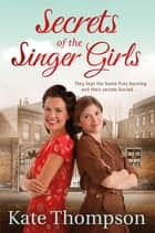 Secrets of the Singer Girls ebook by Kate Thompson
