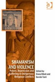 Shamanism and Violence - Power, Repression and Suffering in Indigenous Religious Conflicts ebook by Dr Davide Torri,Dr Diana Riboli,Dr Afe Adogame,Dr Graham Harvey,Ms Ines Talamantez
