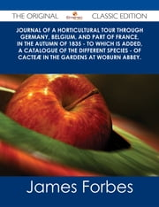 Journal of a Horticultural Tour through Germany, Belgium, and part of France, in the Autumn of 1835 - To which is added, a Catalogue of the different Species - of Cacteæ in the Gardens at Woburn Abbey. - The Original Classic Edition ebook by James Forbes