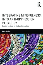 Integrating Mindfulness into Anti-Oppression Pedagogy - Social Justice in Higher Education ebook by Beth Berila
