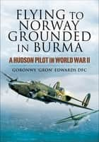 Flying to Norway, Grounded in Burma - A Hudson Pilot in World War II ebook by