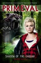 Primeval: Shadow of the Jaguar ebook by Steven Savile